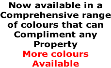 Now available in a  Comprehensive range of colours that can  Compliment any  Property More colours Available